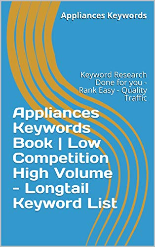 Appliances Keywords Book | Low Competition High Volume - Longtail Keyword List: Keyword Research Done for you - Rank Easy - Quality Traffic