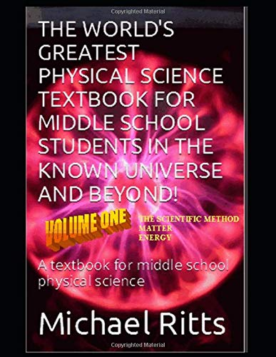 Compare Textbook Prices for The World's Greatest Physical Science Textbook For Middle School Students In The Known Universe And Beyond! Volume One: A textbook for middle school physical science  ISBN 9781520119434 by Ritts, Michael,Ritts, Matt,Ritts, Janice