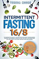 Intermittent Fasting 16/8: The Innovative Weight Loss Method Explained for Beginners. Change Your Mindset, Burn Fat Fast Without Suffering and Live Healthier - A 101 Guide for Both Men and Women