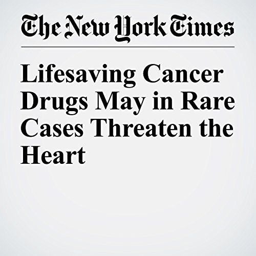 Lifesaving Cancer Drugs May in Rare Cases Threaten the Heart audiobook cover art