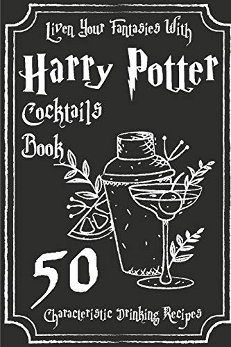 Liven Your Fantasies With Harry Potter Cocktails Book 50 Characteristic Drinking Recipes: Harry Potter Drinks