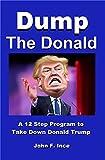 Dump The Donald: A 12 Step Program To Take Down Donald Trump (English Edition)