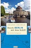 Durch Berlin mit dem Schiff. Die schönsten Ausflugstouren (Unterwegs in Berlin)