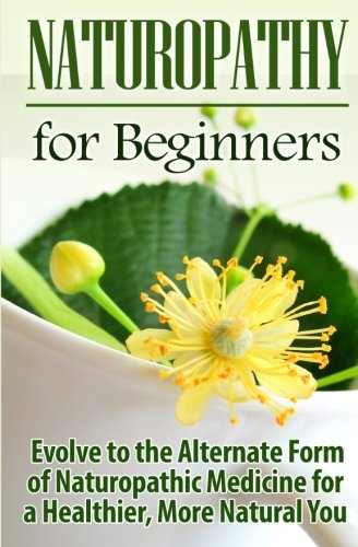 Compare Textbook Prices for Naturopathy for Beginners: Evolve to the Alternate Form of Naturopathic Medicine for a Healthier, More Natural You Volume 1 1 Edition ISBN 9781511440424 by Jamieson, Ursula