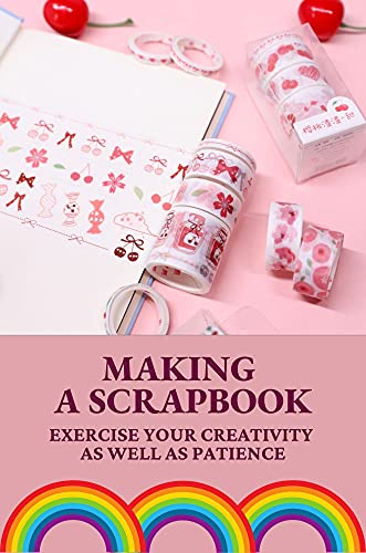 Making A Scrapbook: Exercise Your Creativity As Well As Patience: Scrapbooking Projects Ideas (English Edition)