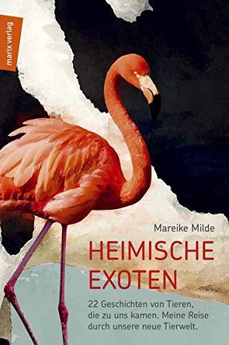 Heimische Exoten: 22 Geschichten von Tieren, die zu uns kamen. Meine Reise durch unsere neue Tierwelt. (marix Sachbuch)