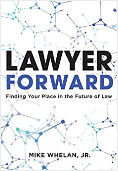 Lawyer Forward: Finding Your Place in the Future of Law by [Mike Whelan]