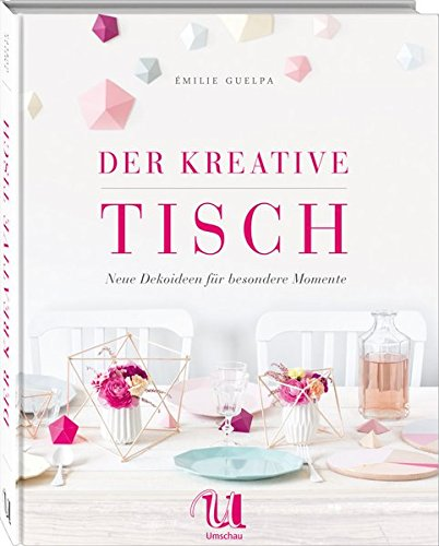Der kreative Tisch: Neue Dekoideen und Rezepte für besondere Momente
