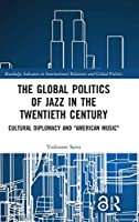 """The Global Politics of Jazz in the Twentieth Century: Cultural Diplomacy and """"American Music"""" (Routledge Advances in International Relations and Global Politics)"""