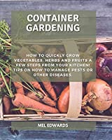 Container gardening: How to Quickly Grow Vegetables, Herbs and Fruits a Few Steps From Your Kitchen! Tips on How To Manage Pests or Other Diseases.