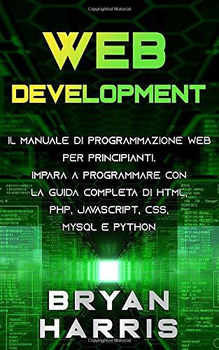 WEB DEVELOPMENT: Il manuale di programmazione web per principianti. Impara a programmare con la guida completa di html, php, javascript, css, mysql e python.