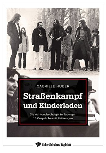 Straßenkampf und Kinderladen: Die Achtundsechziger in Tübingen. 15 Gespräche mit Zeitzeugen