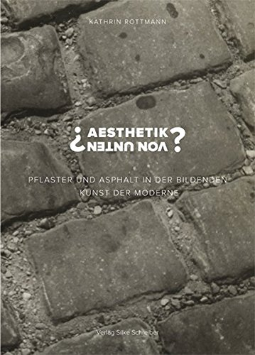 """""""Aesthetik von unten"""": Pflaster und Asphalt in der bildenden Kunst der Moderne"""