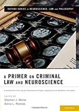 A Primer on Criminal Law and Neuroscience: A contribution of the Law and Neuroscience Project, supported by the MacArthur Foundation (Oxford Series in Neuroscience, Law, and Philosophy)