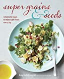Super Grains and Seeds: Wholesome ways to enjoy super health-giving foods packed with vitamins, dietary fibre and essential amino acids, such as chia, quinoa, flax and farro, every day by Amy Ruth Finegold (13-Feb-2014) Hardcover