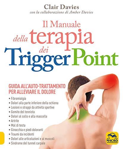 Il manuale della terapia dei Trigger Point. Guida all'auto-trattamento per alleviare il dolore