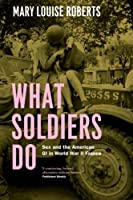 What Soldiers Do: Sex and the American GI in World War II France by Mary Louise Roberts(2014-04-15)