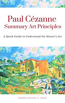 Paul Cézanne Summary Art Principles: A Quick Guide to Understand the Master's Art by [Ramon Eugene Daen]