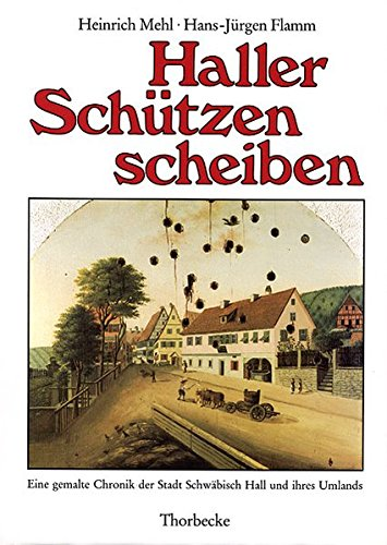 Haller Schützenscheiben: Eine gemalte Chronik der Stadt Schwäbisch Hall und ihres Umlands (Forschungen aus Württembergisch Franken)