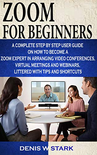 Zoom For beginners: A complete step by step user guide on how to become a zoom expert in arranging video conferences, virtual meetings and webinars, littered with tips and shortcuts (English Edition)