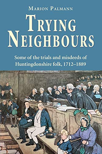 Trying Neighbours: Some of the trials and misdeeds of Huntingdonshire folk, 1712-1889