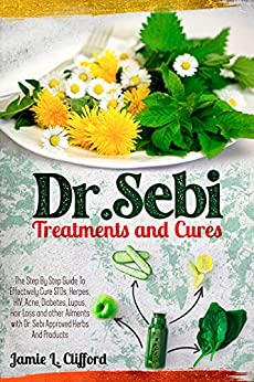 Dr. Sebi Treatments and Cures: The Step By Step Guide To Effectively Cure STDs, Herpes, HIV, Acne, Diabetes, Lupus, Hair Loss And Other Ailments With Dr. Sebi Approved Herbs And Products by [Jamie L. Clifford]