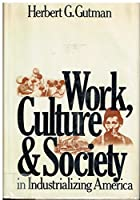 Work, Culture, and Society in Industrializing America: Essays in American Working-class and Social History
