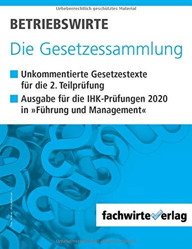 Betriebswirte - Die Gesetzessammlung: Unkommentierte Gesetzestexte für die Situationsaufgaben der IHK-Prüfung