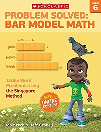 Problem Solved: Bar Model Math Grade 6: Tackle Word Problems Using the Singapore Method by Bob Krech Jeff Grabell(2016-06-01)