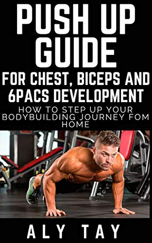 Push Up Guide For Chest , Biceps and 6Pacs Development How To Step Up Your Bodybuilding Journey From Home: Build Your Upper Body From Home and Burn Calories (English Edition)