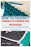 HOW TO CROCHET CORNER TO CORNER FOR BEGINNERS: An Easy Guide to C2c and Modern Patterns with Clear Pictures