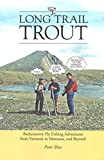 Long Trail Trout: Backcountry Fly Fishing Adventures from Vermont to Montana, and Beyond