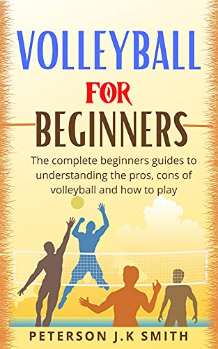 VOLLEYBALL FOR BEGINNERS: The complete beginners guides to understanding the pros, cons of volleyball and how to play (English Edition)