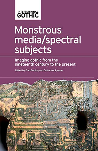Monstrous Media/Spectral Subjects: Imaging Gothic from the Nineteenth Century to the Present (International Gothic)