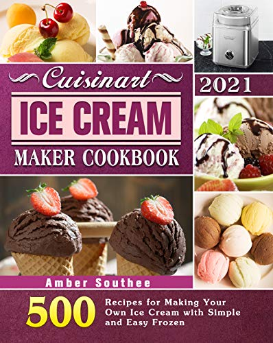 Cuisinart Ice Cream Maker Cookbook 2021: 500 Recipes for Making Your Own Ice Cream with Simple and Easy Frozen (English Edition)
