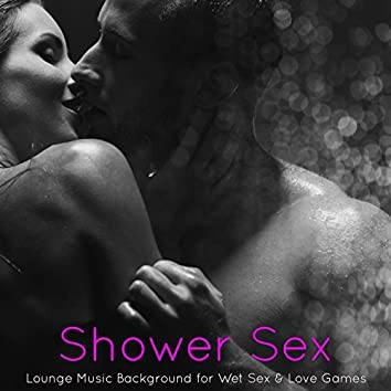 Shower Sex – Lounge Music Background for Wet Sex & Love Games
