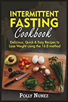 Intermittent Fasting Cookbook: Delicious, Quick and Easy Recipes to Lose Weight using the 16:8 method