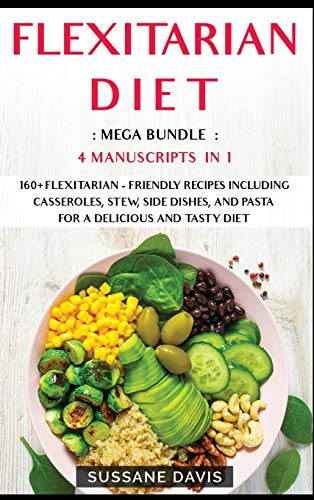 FLEXITARIAN DIET: 4 Manuscripts in 1 - 160+ Flexitarian - friendly recipes including casseroles, stew, side dishes, and pasta for a delicious and tasty diet