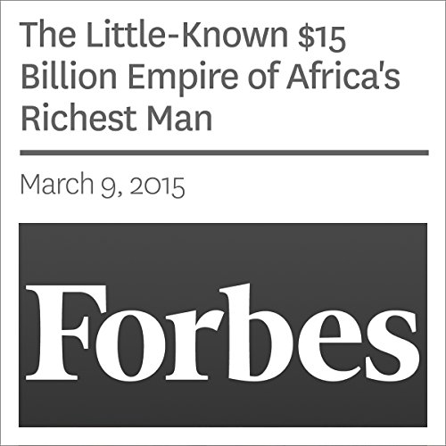 The Little-Known $15 Billion Empire of Africa's Richest Man                   By:                                                                                                                                 Abram Brown                               Narrated by:                                                                                                                                 Ken Borgers                      Length: 19 mins     Not rated yet     Overall 0.0