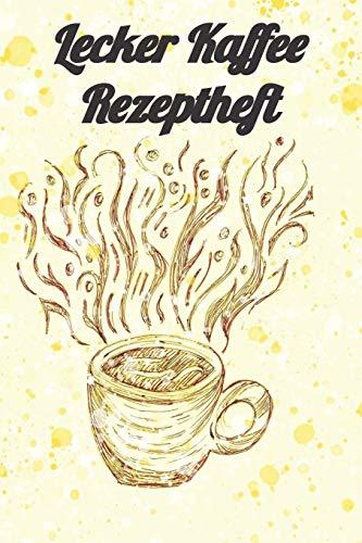 Lecker Kaffee Rezeptheft: Notizbuch Journal Rezeptheft zum Einschreiben von eigenen Kaffeerezepten für den Kaffeeliebhaber, Barista, Hobbykoch, Gourmet und Feinschmecker