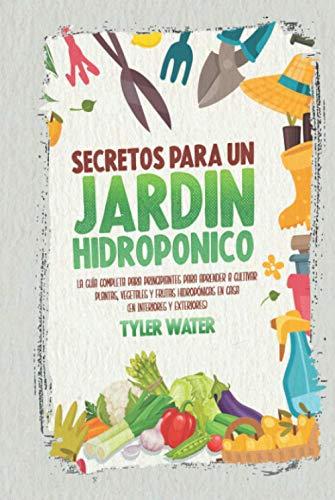 Secretos Para Un Jardín Hidropónico: La Guía Completa Para Principiantes Para Aprender...