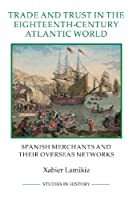 Trade and Trust in the Eighteenth-Century Atlantic World: Spanish Merchants and Their Overseas Networks (Royal Historical Society Studies in History)