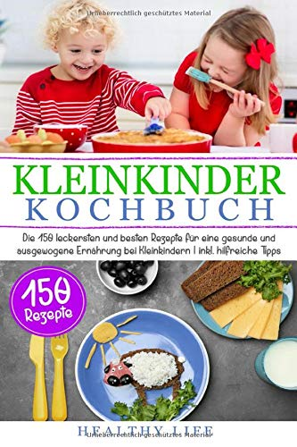 Kleinkinder Kochbuch: Die 150 leckersten und besten Rezepte für eine gesunde und ausgewogene Ernährung bei Kleinkindern  | inkl. hilfreiche Tipps