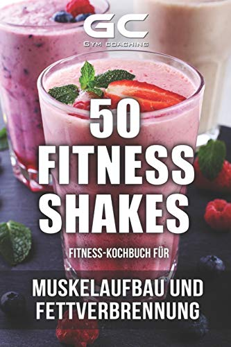 Fitness-Kochbuch für Fitness-Shakes - Muskelaufbau und Fettverbrennung: schnell u. einfach Eiweiß-Shakes zubereiten + Infos zu Vitaminen