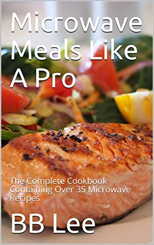 Microwave Meals Like A Pro: The Complete Cookbook Containing Over 35 Microwave Recipes (English Edition)