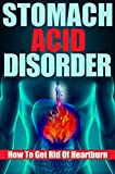 Stomach Acid Disorder: How To Get Rid Of Heartburn (acid reflux, GERD, heartburn, stomach ache, stomach health, heartburn relief)