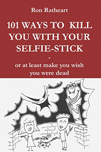 101 Ways to kill you with your selfie-stick: or at least make you wish you were dead (English Edition)