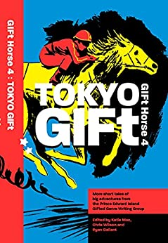 GIFt Horse 4: Tokyo GIFt by [PEI GIFted Genre Writing Group, Katie Mac, Ryan  Gallant, Chris  Wilson, Nicola Lewis Kemp, Jennifer Platts-Fanning, Shane Colin Mountain, Matthew Sherman, Jason  Pereira]