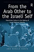 From the Arab Other to the Israeli Self: Palestinian Culture in the Making of Israeli National Identity (Studies in Migration and Diaspora)