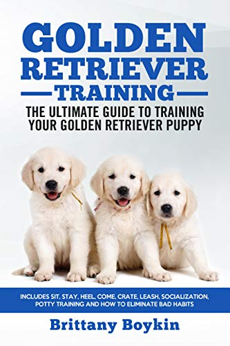 Golden Retriever Training: The Ultimate Guide to Training Your Golden Retriever Puppy: Includes Sit, Stay, Heel, Come, Crate, Leash, Socialization, Potty Training and How to Eliminate Bad Habits